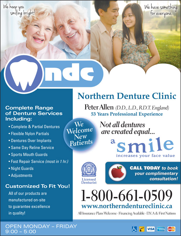 Northern Denture Clinic (867-668-6818) - Display Ad - CALL TODAY to book Night Guards your complimentary Adjustments consultation! Customized To Fit You! All of our products are 1-800-661-0509 manufactured on-site to guarantee excellence www.northerndentureclinic.ca in quality! All Insurance Plans Welcome · Financing Available · D.V.A & First Nations OPEN MONDAY - FRIDAY 9:00 - 5:00 Northern Denture Clinic Complete Range Peter Allen (D.D., L.D., R.D.T. England) of Denture Servicess 53 Years Professional Experience53 Including: oclwee meWe Not all dentures Complete & Partial Dentures are created equal... Flexible Nylon Partials PaNtients Dentures Over Implants Same Day Reline Service Sports Mouth Guards Fast Repair Service (most in 1 hr.)