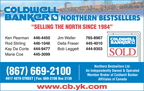 Coldwell Banker (867-669-2100) - Display Ad - SELLING THE NORTH SINCE 1984 Ken Pearman 446-4450 Jim Weller 765-8967 Rod Stirling 446-1046 Della Fraser 445-4010 Kay Da Corte 444-9477 Bob Leggett 444-9303 Marie Coe 445-3099 Northern Bestsellers Ltd. An Independently Owned & Operated 867 669-2100 Member Broker of Coldwell Banker 4917 48TH STREET Fax: 669-2108 Box 2138 Affiliates of Canada www.cb.yk.com