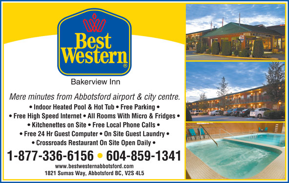 Best Western (604-859-1341) - Display Ad - Bakerview Inn Mere minutes from Abbotsford airport & city centre. Free High Speed Internet   All Rooms With Micro & Fridges Kitchenettes on Site   Free Local Phone Calls Free 24 Hr Guest Computer   On Site Guest Laundry Crossroads Restaurant On Site Open Daily 1-877-336-6156   604-859-1341 www.bestwesternabbotsford.com Indoor Heated Pool & Hot Tub   Free Parking 1821 Sumas Way, Abbotsford BC, V2S 4L5
