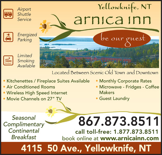 Arnica Inn (867-873-8511) - Display Ad - Energized Parking Limited Smoking limited Available Kitchenettes / Fireplace Suites Available Monthly Corporate Rates Air Conditioned Rooms Microwave - Fridges - Coffee Makers Wireless High Speed Internet Guest Laundry Movie Channels on 27  TV Seasonal 867.873.8511 Complimentary Continental call toll-free: 1.877.873.8511 Breakfast book online at www.arnicainn.com 4115  50 Ave., Yellowknife, NT Service Airport Shuttle