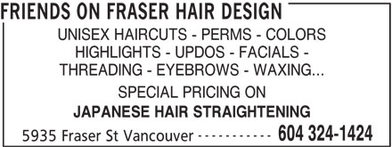 Friends On Fraser Hair Design (604-324-1424) - Display Ad - FRIENDS ON FRASER HAIR DESIGN UNISEX HAIRCUTS - PERMS - COLORS HIGHLIGHTS - UPDOS - FACIALS - THREADING - EYEBROWS - WAXING... SPECIAL PRICING ON JAPANESE HAIR STRAIGHTENING 604 324-1424 ----------- 5935 Fraser St Vancouver