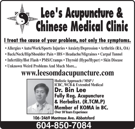 Lees Acupuncture Herbal Clinic (604-850-7084) - Display Ad - Lee's Acupuncture & Chinese Medical Clinic I treat the cause of your problem, not only the symptoms. Allergies   Auto/Work/Sports Injuries   Anxiety/Depression   Arthritis (RA, OA) Back/Neck/Hip/Shoulder Pain   IBS   Headache/Migraines   Carpal Tunnel Infertility/Hot Flash   PMS/Cramps   Thyroid (Hypo/Hyper)   Skin Disease Unknown Weird Problems And Much More... www.leesomdacupuncture.com Holistic Approach / MSP / ICBC, WCB & Extended Medical Dr. Bin Lee Fully Reg. Acupuncture & Herbalist. (R.TCM.P) Member of KOMA in BC. Over 10 Years Experience 106-2469 Montrose Ave. Abbotsford