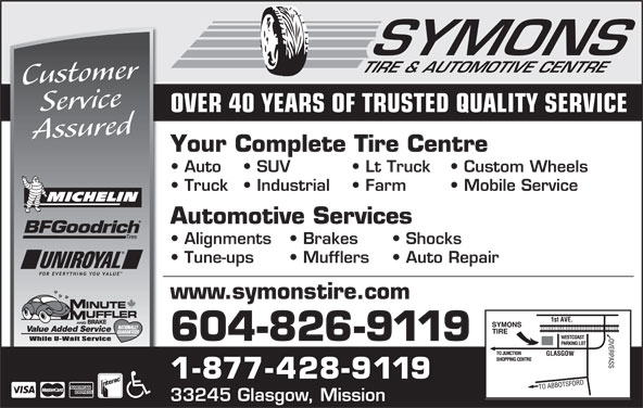 Symons Tire Service Ltd (604-826-9119) - Annonce illustrée======= - SYMONS CustomerService OVER 40 YEARS OF TRUSTED QUALITY SERVICE Assured Your Complete Tire Centre Auto SUV Lt Truck   Custom Wheels Truck   Industrial   Farm   Mobile Service Automotive Services Alignments   Brakes   Shocks Tune-ups   Mufflers   Auto Repair www.symonstire.com AND BRAKE Value Added Service 604-826-9119 1-877-428-9119 33245 Glasgow, Mission TIRE & AUTOMOTIVE CENTRE