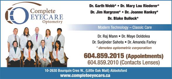 Complete EyeCare Optometry (604-859-2015) - Annonce illustrée======= - 604.859.2010 (Contacts Lenses) 10-2630 Bourquin Cres W., (Little Oak Mall) Abbotsford www.completeeyecare.ca 604.859.2015 (Appointments) Dr. Garth Webb*   Dr. Mary Lou Riederer* Dr. Jim Hargrave*   Dr. Joanne Hankey* Dr. Blake Bullock* Modern Technology - Classic Care Dr. Raj Mann   Dr. Maye Doldolea * denotes optometric corporation Dr. Surjinder Sahota   Dr. Amanda Farley