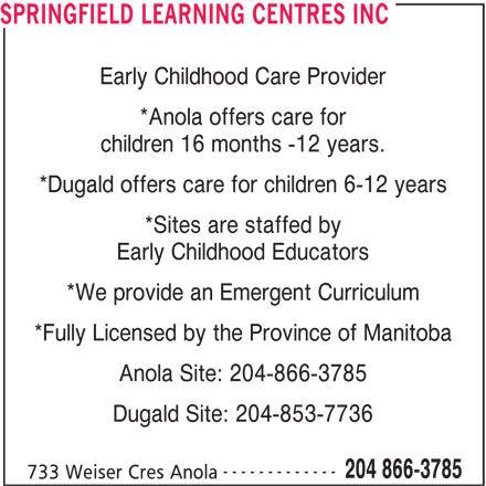 Springfield Learning Centres Inc (204-866-3785) - Display Ad - SPRINGFIELD LEARNING CENTRES INC Early Childhood Care Provider *Anola offers care for children 16 months -12 years. *Dugald offers care for children 6-12 years *Sites are staffed by Early Childhood Educators *We provide an Emergent Curriculum *Fully Licensed by the Province of Manitoba Anola Site: 204-866-3785 Dugald Site: 204-853-7736 ------------- 204 866-3785 733 Weiser Cres Anola