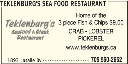 Teklenburg's Sea Food Restaurant (705-560-2662) - Annonce illustrée======= - TEKLENBURG'S SEA FOOD RESTAURANT Home of the CRAB  LOBSTER PICKEREL www.teklenburgs.ca -------------------- 3 piece Fish & Chips $9.00 705 560-2662 1893 Lasalle Bv TEKLENBURG'S SEA FOOD RESTAURANT