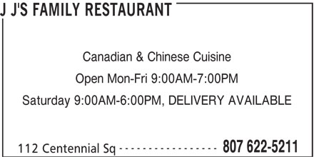 J J's Family Restaurant (807-622-5211) - Display Ad - Canadian & Chinese Cuisine Open Mon-Fri 9:00AM-7:00PM Saturday 9:00AM-6:00PM, DELIVERY AVAILABLE ----------------- 807 622-5211 112 Centennial Sq J J'S FAMILY RESTAURANT