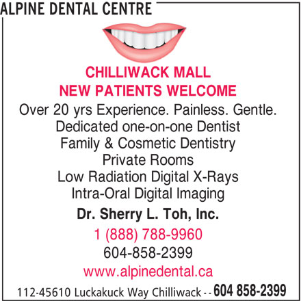 Alpine Dental Centre (604-858-2399) - Display Ad - ALPINE DENTAL CENTRE CHILLIWACK MALL NEW PATIENTS WELCOME Over 20 yrs Experience. Painless. Gentle. Dedicated one-on-one Dentist Family & Cosmetic Dentistry Private Rooms Low Radiation Digital X-Rays Intra-Oral Digital Imaging Dr. Sherry L. Toh, Inc. 1 (888) 788-9960 604-858-2399 www.alpinedental.ca 604 858-2399 112-45610 Luckakuck Way Chilliwack --