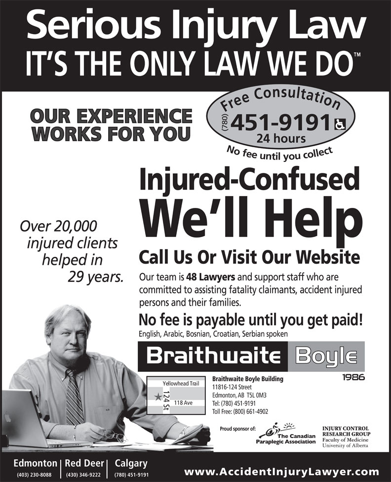 Braithwaite Boyle Accident Injury Law (780-451-9191) - Display Ad - Free Consultation24 (780) hours No fee untilyou collect451-9191 Injured-Confused We ll Help Call Us Or Visit Our Website English, Arabic, Bosnian, Croatian, Serbian spoken Braithwaite Boyle Building Yellowhead Trail 11816-124 Street 124 St Edmonton, AB  T5L 0M3 118 Ave Tel: (780) 451-9191 Toll Free: (800) 661-4902 Calgary    Red DeerEdmonton www.AccidentInjuryLawyer .com (780) 451-9191(430) 346-9222(403) 230-8088