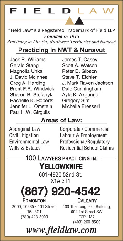 Field LLP (867-920-4542) - Display Ad - Steve T. Eichler Greg A. Harding J. Mark Raven-Jackson Brent F.R. Windwick Dale Cunningham Sharon R. Stefanyk Gregory Sim Jennifer L. Omstein Michelle Eresseril Paul H.W. Girgulis Areas of Law: Aboriginal Law Ayla K. Akgungor Rachelle K. Roberts Corporate / Commercial Civil Litigation Labour & Employment Environmental Law Professional/Regulatory T2P 1M7(780) 423-3003 (403) 260-8500 604 1st Street SWT5J 3G1 Wills & Estates Residential School Claims 601-4920 52nd St. X1A 3T1 400 The Lougheed Building,2000, 10235 - 101 Street, FIELD LAW Field Law is a Registered Trademark of Field LLP Practicing In NWT & Nunavut Jack R. Williams James T. Casey Gerald Stang Scott A. Watson Magnolia Unka Peter D. Gibson J. David McInnes