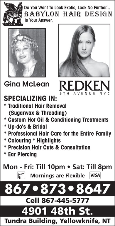 Babylon Hair Design (867-873-8647) - Display Ad - Do You Want To Look Exotic, Look No Further... Is Your Answer. Gina McLean SPECIALIZING IN: * Traditional Hair Removal (Sugarwax & Threading) * Custom Hot Oil & Conditioning Treatments * Up-do's & Bridal * Professional Hair Care for the Entire Family * Colouring * Highlights * Precision Hair Cuts & Consultation * Ear Piercing Mon - Fri: Till 10pm   Sat: Till 8pm Mornings are Flexible 867 873 8647 Cell 867-445-5777 4901 48th St. Tundra Building, Yellowknife, NT