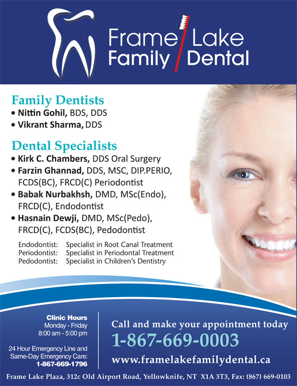Frame Lake Family Dental (867-669-0003) - Display Ad - Frame  Lake Family   Dental Family Dentists Dental Specialists Endodontist: Specialist in Root Canal Treatment Periodontist: Specialist in Periodontal Treatment Pedodontist: Specialist in Children s Dentistry Clinic Hours Call and make your appointment today Monday - Friday Call and make your appointment today Monday - Friday 8:00 am - 5:00 pm 1-867-669-0003 24 Hour Emergency Line and 1-867-669-0003 Same-Day Emergency Care: 24 Hour Emergency Line and www.framelakefamilydental.ca 1-867-669-1796 Same-Day Emergency Care: 1-867-669-1796 Frame Lake Plaza, 312c Old Airport Road, Yellowknife, NT  X1A 3T3, Fax: (867) 669-0103 * Frame Lake Family Dental is owned and operated by Dr. H.M. Adam, Adam Dental Clinic www.framelakefamilydental.ca
