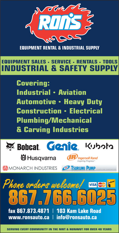 Ron's Equipment Rental & Industrial Supply Ltd (867-766-6025) - Display Ad - 867.766.6025 fax 867.873.4871 103 Kam Lake Road www.ronsauto.ca SERVING EVERY COMMUNITY IN THE NWT & NUNAVUT FOR OVER 40 YEARS Phone orders welcome! EQUIPMENT RENTAL & INDUSTRIAL SUPPLY EQUIPMENT SALES SERVICE RENTALS TOOLS INDUSTRIAL & SAFETY SUPPLY Covering: IndustrialAviation AutomotiveHeavy Duty ConstructionElectrical Plumbing/Mechanical & Carving Industries