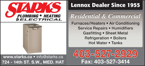 Starks Plumbing Heating & Electrical (403-527-2929) - Display Ad - Lennox Dealer Since 1955 Residential & Commercial Furnaces/Heaters   Air Conditioning Service Repairs   Humidifiers Gasfitting   Sheet Metal Refrigeration   Boilers Hot Water   Tanks 403-527-2929 www.starks.ca Fax: 403-527-3414 724 - 14th ST. S.W., MED. HAT