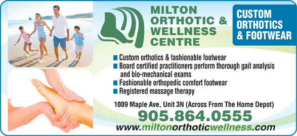 Milton Orthotic And Wellness Centre (905-864-0555) - Display Ad - MILTON CUSTOM ORTHOTIC & ORTHOTICS WELLNESS & FOOTWEAR CENTRE Custom orthotics & fashionable footwear Board certified practitioners perform thorough gait analysis and bio-mechanical exams Fashionable orthopedic comfort footwear Registered massage therapy 1009 Maple Ave, Unit 3N (Across From The Home Depot) 905.864.0555 www.miltonorthoticwellness.com