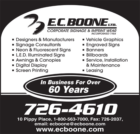 Boone E C Limited (709-726-4610) - Display Ad - 726-4610 10 Pippy Place, 1-800-563-7000, Fax: 726-2037, www.ecboone.com Designers & Manufacturers Vehicle Graphics Signage Consultants Engraved Signs Neon & Fluorescent Signs Banners L.E.D. Illuminated Signs Billboards Awnings & Canopies Service, Installation Digital Display & Maintenance Screen Printing Leasing In Business For Over 60 Years