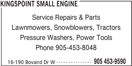 Kingspoint Small Engine (905-453-9590) - Display Ad - Service Repairs & Parts Lawnmowers, Snowblowers, Tractors Pressure Washers, Power Tools Phone 905-453-8048 --------------- 905 453-9590 16-190 Bovaird Dr W KINGSPOINT SMALL ENGINE