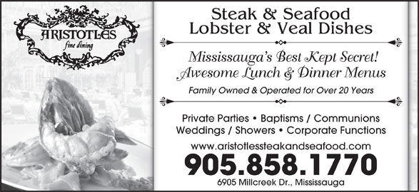 Aristotle's Steak & Seafood (905-858-1770) - Annonce illustrée======= - Lobster & Veal Dishes Mississauga s Best Kept Secret! Awesome Lunch & Dinner Menus Family Owned & Operated for Over 20 Years Private Parties   Baptisms / Communions Weddings / Showers   Corporate Functions www.aristotlessteakandseafood.com 905.858.1770 6905 Millcreek Dr., Mississauga Steak & Seafood