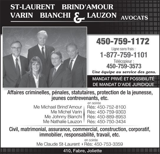 St-Laurent, Brind'Amour, Varin, Bianchi & Lauzon (450-759-1172) - Annonce illustrée======= - ST-LAURENT   BRIND'AMOUR VARIN   BIANCHI       LAUZON AVOCATS & 450-759-1172 Ligne sans frais : 1-877-759-1101 Télécopieur : 450-759-3573 Une équipe au service des gens. MANDAT PRIVÉ ET POSSIBILITÉ DE MANDAT D AIDE JURIDIQUE Affaires criminelles, pénales, statutaires, protection de la jeunesse, jeunes contrevenants, etc. en soirée Me Michael Brind Amour Rés: 450-752-8100 Me Michel Varin Rés: 450-759-9303 Me Johnny Bianchi Rés: 450-889-8953 Me Nathalie Lauzon Rés: 450-750-3434 Civil, matrimonial, assurance, commercial, construction, corporatif, immobilier, responsabilité, travail, etc. en soirée Me Claude St-LaurentRés: 450-753-3359 410, Fabre, Joliette