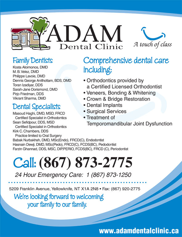 Adam Dental Clinic (867-873-2775) - Display Ad - Certified Specialist in Orthodontics Kirk C. Chambers, DDS Practice limited to Oral Surgery Babak Nurbakhsh, DMD, MSc(Endo), FRCD(C), Endodontist Hasnain Dewji, DMD, MSc(Pedo), FRCD(C), FCDS(BC), Pedodontist Farzin Ghannad, DDS, MSC, DIP.PERIO, FCDS(BC), FRCD (C), Periodontist Call: (867) 873-2775 24 Hour Emergency Care:  1 (867) 873-1250 5209 Franklin Avenue, Yellowknife, NT X1A 2N8   Fax: (867) 920-2775 We re looking forward to welcoming your family to our family. www.adamdentalclinic.ca Family Dentists Comprehensive dental care Kosta Aloimonos, DMD including: M. B. Velez, DMD Philippe Lavoie, DMD Dennis George Anithottam, BDS, DMD Orthodontics provided by Toran Izadiyar, DDS a Certified Licensed Orthodontist Sarah-Jane Dorismond, DMD Veneers, Bonding & Whitening Pirjo Friedman, DDS Vikrant Sharma, DMD Crown & Bridge Restoration Dental Implants Dental Specialists A touch of class Surgical Services Masoud Haghi, DMD, MSD, FRCD Certified Specialist in Orthodontics Treatment of Sean Sefidpour, DDS, MSD Temporomandibular Joint Dysfunction