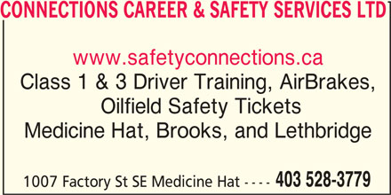Connections (403-528-3779) - Display Ad - CONNECTIONS CAREER & SAFETY SERVICES LTD www.safetyconnections.ca Class 1 & 3 Driver Training, AirBrakes, Oilfield Safety Tickets Medicine Hat, Brooks, and Lethbridge 403 528-3779 1007 Factory St SE Medicine Hat ----