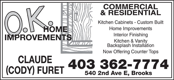 O K Home Improvements (403-362-7774) - Display Ad - Now Offering Counter Tops CLAUDE 403 362-7774 CODY FURET 540 2nd Ave E, Brooks Kitchen & Vanity Backsplash Installation COMMERCIAL & RESIDENTIAL Kitchen Cabinets - Custom Built Home Improvements Interior Finishing