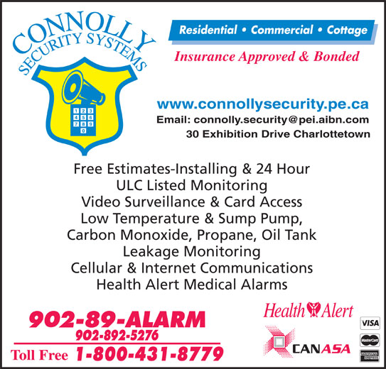 Connolly Security Systems (902-892-5276) - Display Ad - Insurance Approved & Bonded www.connollysecurity.pe.ca 30 Exhibition Drive Charlottetown Free Estimates-Installing & 24 Hour ULC Listed Monitoring Video Surveillance & Card Access Low Temperature & Sump Pump, Carbon Monoxide, Propane, Oil Tank Leakage Monitoring Cellular & Internet Communications Health Alert Medical Alarms Residential   Commercial   Cottage