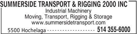 Summerside Transport & Rigging 2000 (514-355-6000) - Display Ad - Industrial Machinery Moving, Transport, Rigging & Storage www.summersidetransport.com ------------------- 514 355-6000 5500 Hochelaga SUMMERSIDE TRANSPORT & RIGGING 2000 INC