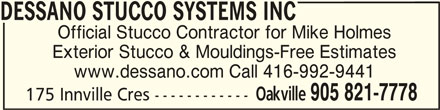 Dessano Stucco Systems Inc (905-821-7778) - Display Ad - DESSANO STUCCO SYSTEMS INC www.dessano.com Call 416-992-9441 DESSANO STUCCO SYSTEMS INC Oakville 905 821-7778 175 Innville Cres ------------ Exterior Stucco & Mouldings-Free Estimates Official Stucco Contractor for Mike Holmes