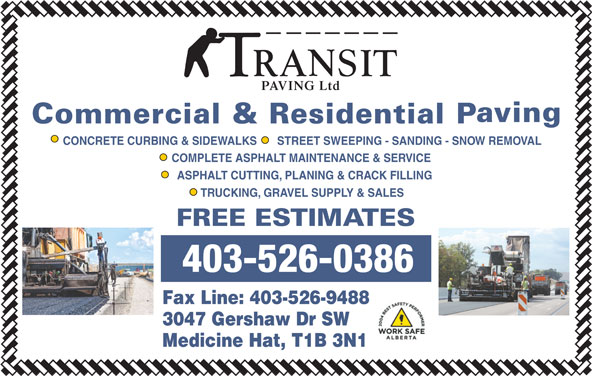 Transit Paving Inc (403-526-0386) - Display Ad - PAVING Ltd PAVING Ltd CONCRETE CURBING & SIDEWALKS STREET SWEEPING - SANDING - SNOW REMOVAL COMPLETE ASPHALT MAINTENANCE & SERVICE ASPHALT CUTTING, PLANING & CRACK FILLING TRUCKING, GRAVEL SUPPLY & SALES 403-526-0386 Fax Line: 403-526-9488 3047 Gershaw Dr SW Medicine Hat, T1B 3N1 CONCRETE CURBING & SIDEWALKS STREET SWEEPING - SANDING - SNOW REMOVAL COMPLETE ASPHALT MAINTENANCE & SERVICE ASPHALT CUTTING, PLANING & CRACK FILLING TRUCKING, GRAVEL SUPPLY & SALES 403-526-0386 Fax Line: 403-526-9488 3047 Gershaw Dr SW Medicine Hat, T1B 3N1