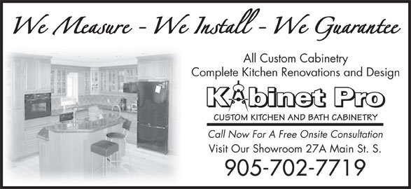 Custom Designs by Kabinet-Pro Inc. (905-702-7719) - Display Ad - All Custom Cabinetry Complete Kitchen Renovations and Design Kbinet Pro CUSTOM KITCHEN AND BATH CABINETRY Call Now For A Free Onsite Consultation Visit Our Showroom 27A Main St. S. 905-702-7719