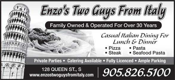 Enzo's Two Guys From Italy (905-826-5100) - Annonce illustrée======= - Family Owned & Operated For Over 30 Years Casual Italian Dining For Seafood Pasta  Steak Pasta  Pizza  P Lunch & Dinner Private Parties    Catering Available   Fully Licenced   Ample Parking 128 QUEEN ST., S 905.826.5100 www.enzostwoguysfromitaly.com