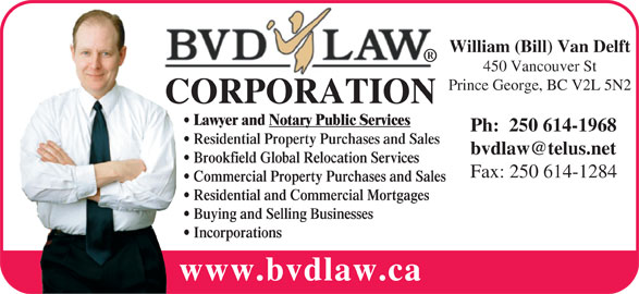 BVD Law Corp (250-614-1283) - Display Ad - William (Bill) Van Delft 450 Vancouver St Brookfield Global Relocation Services Fax: 250 614-1284 Commercial Property Purchases and Sales Residential and Commercial Mortgages Buying and Selling Businesses Incorporations www.bvdlaw.ca Prince George, BC V2L 5N2 CORPORATION Lawyer and Notary Public Services Ph:  250 614-1968 Residential Property Purchases and Sales