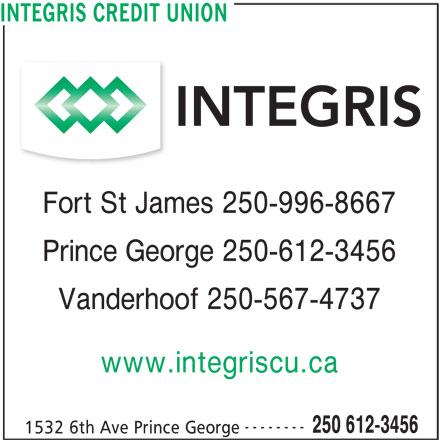 Integris Credit Union (250-612-3456) - Display Ad - INTEGRIS CREDIT UNION Fort St James 250-996-8667 Prince George 250-612-3456 Vanderhoof 250-567-4737 www.integriscu.ca -------- 250 612-3456 1532 6th Ave Prince George