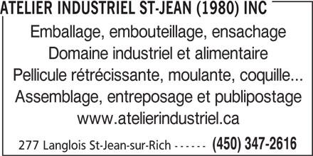 Atelier Industriel St-Jean (1980) inc (450-347-2616) - Annonce illustrée======= - ATELIER INDUSTRIEL ST-JEAN (1980) INC Emballage, embouteillage, ensachage Domaine industriel et alimentaire Pellicule rétrécissante, moulante, coquille... Assemblage, entreposage et publipostage www.atelierindustriel.ca (450) 347-2616 277 Langlois St-Jean-sur-Rich ------