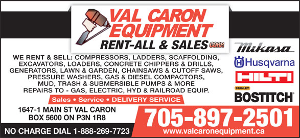 Val Caron Equipment Rent-All & Sales (705-897-2501) - Display Ad - WE RENT & SELL: COMPRESSORS, LADDERS, SCAFFOLDING, LL: COMPRESSORS, LADDERS, SCAFFOLDING, EXCAVATORS, LOADERS, CONCRETE CHIPPERS & DRILLS, GENERATORS, LAWN & GARDEN, CHAINSAWS & CUTOFF SAWS, PRESSURE WASHERS, GAS & DIESEL COMPACTORS, MUD, TRASH & SUBMERSIBLE PUMPS & MORE REPAIRS TO - GAS, ELECTRIC, HYD & RAILROAD EQUIP. Sales   Service   DELIVERY SERVICE 1647-1 MAIN ST VAL CARON BOX 5600 ON P3N 1R8 705-897-2501 www.valcaronequipment.ca NO CHARGE DIAL 1-888-269-7723