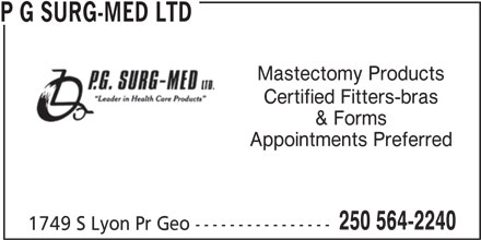 P G Surg-Med Ltd (250-564-2240) - Display Ad - P G SURG-MED LTD Mastectomy Products Certified Fitters-bras & Forms Appointments Preferred 250 564-2240 1749 S Lyon Pr Geo ---------------- P G SURG-MED LTD Mastectomy Products Certified Fitters-bras & Forms Appointments Preferred 250 564-2240 1749 S Lyon Pr Geo ----------------