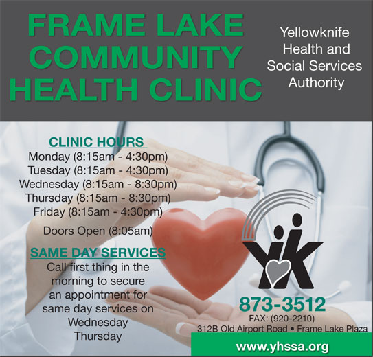 Yellowknife Health and Social Services Authority (YHSSA) (867-873-3512) - Display Ad - an appointment for 873-3512 same day services on FAX: (920-2210) Wednesday 312B Old Airport Road   Frame Lake Plaza Thursday www.yhssa.org FRAME LAKE Yellowknife Health and COMMUNITY Social Services Authority HEALTH CLINIC CLINIC HOURS Monday (8:15am - 4:30pm) Tuesday (8:15am - 4:30pm) Wednesday (8:15am - 8:30pm) Thursday (8:15am - 8:30pm) Friday (8:15am - 4:30pm) Doors Open (8:05am) SAME DAY SERVICES Call first thing in the morning to secure