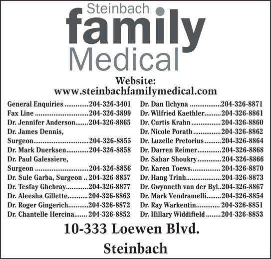 Steinbach Family Medical Center (204-326-3401) - Display Ad - Dr. Hillary Widdifield........204-326-8853 10-333 Loewen Blvd. Steinbach Website: www.steinbachfamilymedical.com General Enquiries.............204-326-3401 Dr. Dan Ilchyna.................204-326-8871 Fax Line.............................204-326-3899 Dr. Wilfried Kaethler.........204-326-8861 Dr. Jennifer Anderson.......204-326-8865 Dr. Curtis Krahn................204-326-8860 Dr. James Dennis, Dr. Nicole Porath...............204-326-8862 Surgeon..............................204-326-8855 Dr. Luzelle Pretorius.........204-326-8864 Dr. Mark Duerksen............204-326-8858 Dr. Darren Reimer.............204-326-8868 Dr. Paul Galessiere, Dr. Sahar Shoukry.............204-326-8866 Surgeon.............................204-326-8856 Dr. Karen Toews................204-326-8870 Dr. Sule Garba, Surgeon..204-326-8857 Dr. Hang Trinh...................204-326-8873 Dr. Tesfay Ghebray............204-326-8877 Dr. Gwynneth van der Byl..204-326-8867 Dr. Aleesha Gillette...........204-326-8863 Dr. Mark Vendramelli........204-326-8854 Dr. Roger Gingerich...........204-326-8872 Dr. Ray Warkentin.............204-326-8851 Dr. Chantelle Hercina.......204-326-8852
