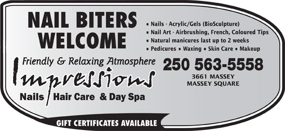 Impressions Nails Hair & Day Spa (250-563-5558) - Annonce illustrée======= - Nails - Acrylic/Gels (BioSculpture) NAIL BITERS Nail Art - Airbrushing, French, Coloured Tips Natural manicures last up to 2 weeks WELCOME Pedicures   Waxing   Skin Care   Makeup 250 563-5558 3661 MASSEY MASSEY SQUARE GIFT CERTIFICATES AVAILABLE