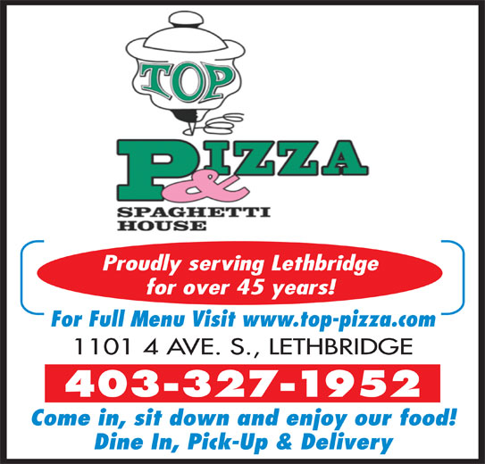 Top Pizza & Spaghetti House (2004) Ltd (403-327-1952) - Display Ad - Proudly serving Lethbridge for over 45 years! For Full Menu Visit www.top-pizza.com 1101 4 AVE. S., LETHBRIDGE 403-327-1952 Come in, sit down and enjoy our food! Dine In, Pick-Up & Delivery Proudly serving Lethbridge for over 45 years! For Full Menu Visit www.top-pizza.com 1101 4 AVE. S., LETHBRIDGE 403-327-1952 Come in, sit down and enjoy our food! Dine In, Pick-Up & Delivery
