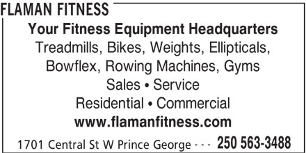 Flaman Fitness (250-563-3488) - Display Ad - 1701 Central St W Prince George FLAMAN FITNESS Your Fitness Equipment Headquarters Treadmills, Bikes, Weights, Ellipticals, Bowflex, Rowing Machines, Gyms Sales   Service Residential   Commercial www.flamanfitness.com --- 250 563-3488