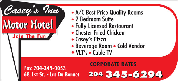 Casey's Inn Motor Hotel (204-345-6294) - Display Ad - Casey s Inn Fax 204-345-0053 204 204 345-6294 68 1st St. - Lac Du Bonnet A/C Best Price Quality Rooms 2 Bedroom Suite Fully Licensed Restaurant Motor Hotel Chester Fried Chicken Join The Fun Casey s Pizza Beverage Room   Cold Vendor VLT s   Cable TV CORPORATE RATES