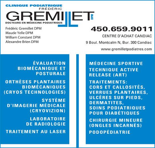 Clinique Podiatrique Frédéric Gremillet DPM (450-659-9011) - Annonce illustrée======= - (CRYOVIZION) POUR DIABÉTIQUES LABORATOIRE CHIRURGIE MINEURE DE RADIOLOGIE (ONGLES INCARNÉS) TRAITEMENT AU LASER PODOPÉDIATRIE CLINIQUE PODIATRIQUE FRÉDÉRIC DPM GREMIllET DOCTEURS EN MÉDECINE PODIATRIQUE Frédéric Gremillet DPM 450.659.9011 Maude Yelle DPM CENTRE D ACHAT CANDIAC William Constant DPM Alexandre Brien DPM 9 Boul. Montcalm N, Bur. 300 Candiac www.gremilletpodiatres.com ÉVALUATION MÉDECINE SPORTIVE BIOMÉCANIQUE ET TECHNIQUE ACTIVE POSTURALE RELEASE (ART) ORTHÈSES PLANTAIRES TRAITEMENTS: BIOMÉCANIQUES CORS ET CALLOSITÉS, (CRYOS TECHNOLOGIES) VERRUES PLANTAIRES, ULCÈRES SUR PIEDS, SYSTÈME DERMATITES, D IMAGERIE MÉDICALE SOINS PODIATRIQUES