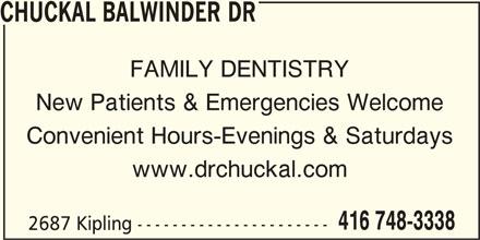 Chuckal Balwinder Dr (416-748-3338) - Display Ad - CHUCKAL BALWINDER DR FAMILY DENTISTRY New Patients & Emergencies Welcome Convenient Hours-Evenings & Saturdays www.drchuckal.com 416 748-3338 2687 Kipling ----------------------