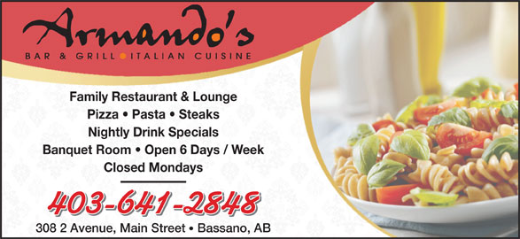 Armando's Bar & Grill (403-641-2848) - Display Ad - Family Restaurant & Lounge Pizza   Pasta   Steaks Nightly Drink Specials Banquet Room   Open 6 Days / Week Closed Mondays 403-641-2848 308 2 Avenue, Main Street Bassano, AB