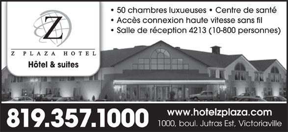 Z Plaza Hotel (819-357-1000) - Annonce illustrée======= - 50 chambres luxueuses   Centre de santé Accès connexion haute vitesse sans fil Salle de réception 4213 (10-800 personnes) Hôtel & suites www.hotelzplaza.com 1000, boul. Jutras Est, Victoriaville 819.357.1000 50 chambres luxueuses   Centre de santé Accès connexion haute vitesse sans fil Salle de réception 4213 (10-800 personnes) Hôtel & suites www.hotelzplaza.com 1000, boul. Jutras Est, Victoriaville 819.357.1000