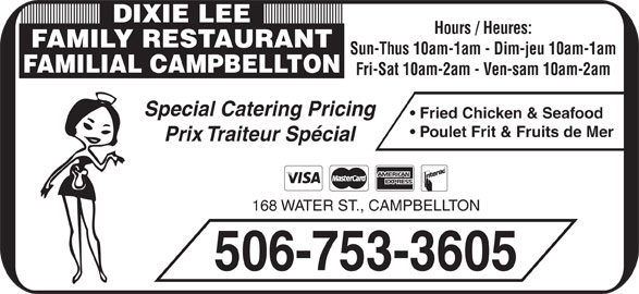 Dixie Lee Maritimes (506-753-3605) - Annonce illustrée======= - Hours / Heures: FAMILY RESTAURANT Prix Traiteur Spécial 168 WATER ST., CAMPBELLTON 506-753-3605 DIXIE LEE Poulet Frit & Fruits de Mer Sun-Thus 10am-1am - Dim-jeu 10am-1am FAMILIAL CAMPBELLTON Fri-Sat 10am-2am - Ven-sam 10am-2am Special Catering Pricing Fried Chicken & Seafood