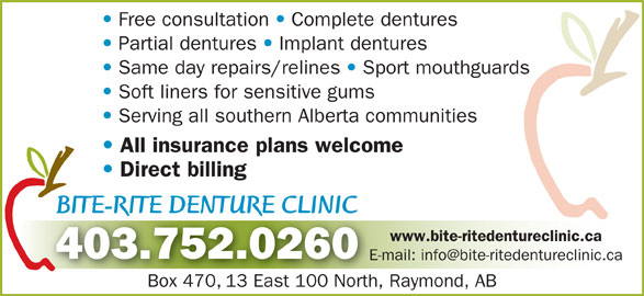 Bite-Rite Denture Clinic (403-752-0260) - Display Ad - Complete dentures Partial dentures Implant dentures Same day repairs/relines Sport mouthguards Soft liners for sensitive gums Serving all southern Alberta communities All insurance plans welcome Direct billing BITE-RITE DENTURE CLINICBITE-RITE DENTURE CLINIC RR www.bite-ritedentureclinic.ca 403.752.0260 Box 470, 13 East 100 North, Raymond, ABBox 47013 East 100 North, Free consultation