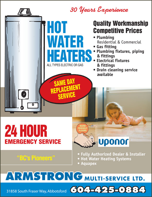 Armstrong Multi-Service Ltd (604-850-8841) - Display Ad - 30 Years Experience Quality Workmanship Competitive Prices Plumbing Residential & Commercial Gas fitting Plumbing fixtures, piping & fittings Electrical fixtures ALL TYPES ELECTRIC OR GAS & fittings Drain cleaning service available 24 HOUR EMERGENCY SERVICE Fully Authorized Dealer & Installer Hot Water Heating Systems BC's Pioneers Aquapex ARMSTRONG MULTI-SERVICE LTD. 31858 South Fraser Way, Abbotsford 604-425-0884